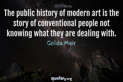 Photo Quote of The public history of modern art is the story of conventional people not knowing what they are dealing with.
