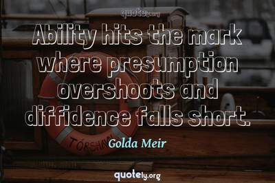 Photo Quote of Ability hits the mark where presumption overshoots and diffidence falls short.