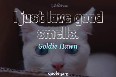 Photo Quote of I just love good smells.