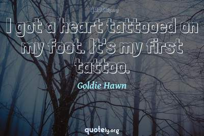 Photo Quote of I got a heart tattooed on my foot. It's my first tattoo.