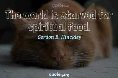 Photo Quote of The world is starved for spiritual food.