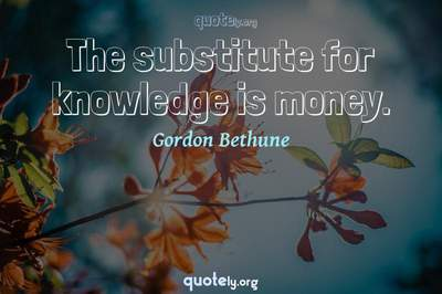 Photo Quote of The substitute for knowledge is money.