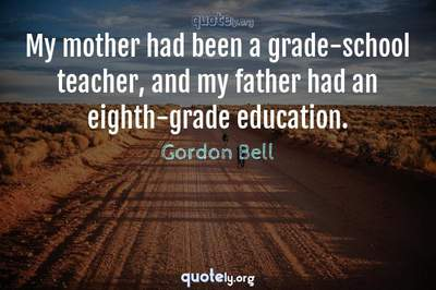 Photo Quote of My mother had been a grade-school teacher, and my father had an eighth-grade education.