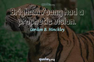 Photo Quote of Brigham Young had a prophetic vision.