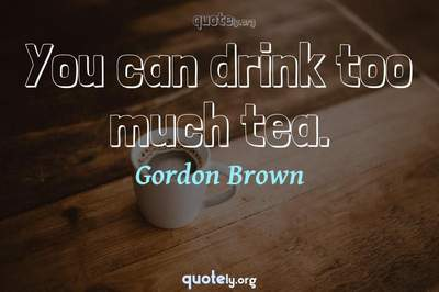 Photo Quote of You can drink too much tea.