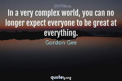 Photo Quote of In a very complex world, you can no longer expect everyone to be great at everything.