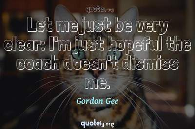 Photo Quote of Let me just be very clear: I'm just hopeful the coach doesn't dismiss me.