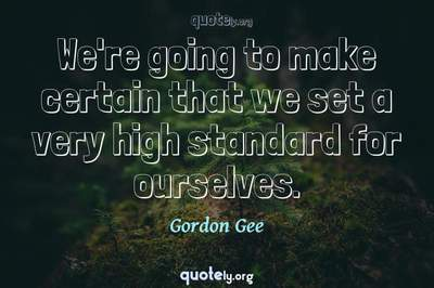 Photo Quote of We're going to make certain that we set a very high standard for ourselves.