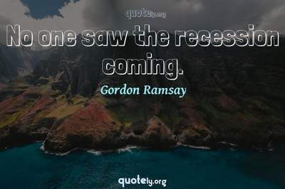 Photo Quote of No one saw the recession coming.