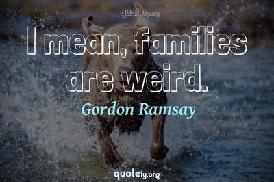 Photo Quote of I mean, families are weird.