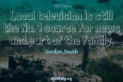 Photo Quote of Local television is still the No. 1 source for news and part of the family.