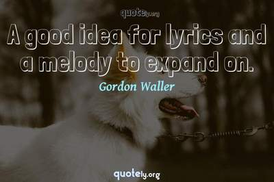 Photo Quote of A good idea for lyrics and a melody to expand on.