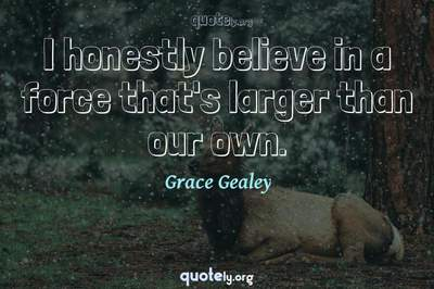 Photo Quote of I honestly believe in a force that's larger than our own.