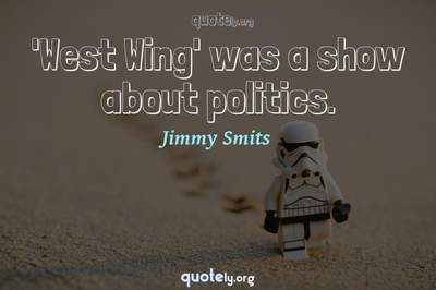 Photo Quote of 'West Wing' was a show about politics.