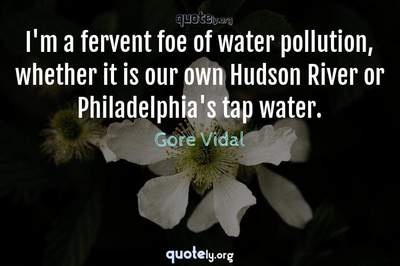 Photo Quote of I'm a fervent foe of water pollution, whether it is our own Hudson River or Philadelphia's tap water.