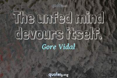 Photo Quote of The unfed mind devours itself.