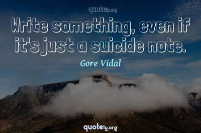 Photo Quote of Write something, even if it's just a suicide note.
