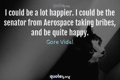 Photo Quote of I could be a lot happier. I could be the senator from Aerospace taking bribes, and be quite happy.