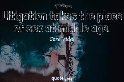Photo Quote of Litigation takes the place of sex at middle age.