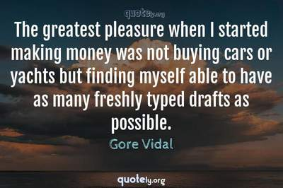 Photo Quote of The greatest pleasure when I started making money was not buying cars or yachts but finding myself able to have as many freshly typed drafts as possible.