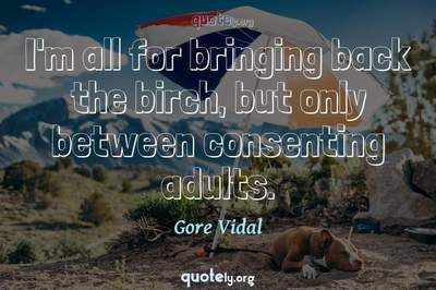 Photo Quote of I'm all for bringing back the birch, but only between consenting adults.