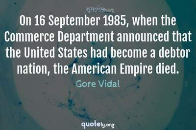 Photo Quote of On 16 September 1985, when the Commerce Department announced that the United States had become a debtor nation, the American Empire died.