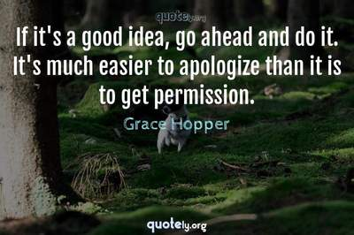 Photo Quote of If it's a good idea, go ahead and do it. It's much easier to apologize than it is to get permission.