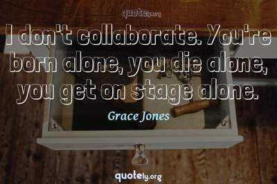 Photo Quote of I don't collaborate. You're born alone, you die alone, you get on stage alone.