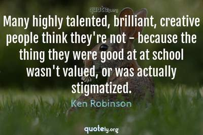 Photo Quote of Many highly talented, brilliant, creative people think they're not - because the thing they were good at at school wasn't valued, or was actually stigmatized.