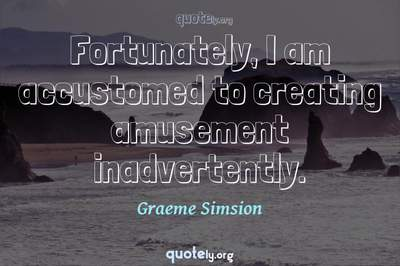 Photo Quote of Fortunately, I am accustomed to creating amusement inadvertently.