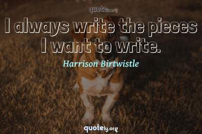 Photo Quote of I always write the pieces I want to write.