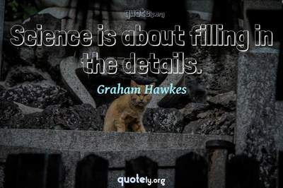 Photo Quote of Science is about filling in the details.