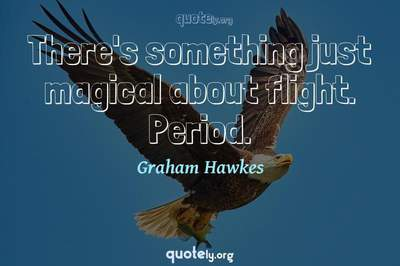 Photo Quote of There's something just magical about flight. Period.