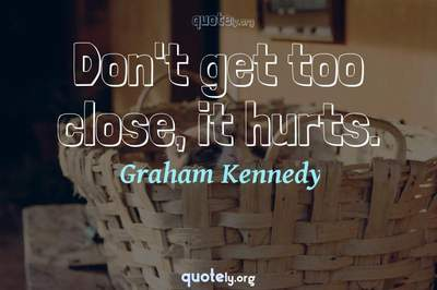 Photo Quote of Don't get too close, it hurts.