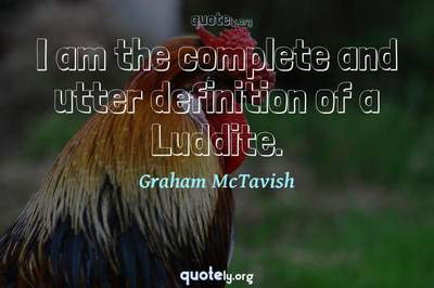 Photo Quote of I am the complete and utter definition of a Luddite.