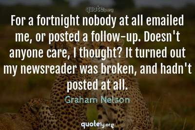 Photo Quote of For a fortnight nobody at all emailed me, or posted a follow-up. Doesn't anyone care, I thought? It turned out my newsreader was broken, and hadn't posted at all.