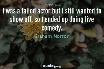 Photo Quote of I was a failed actor but I still wanted to show off, so I ended up doing live comedy.