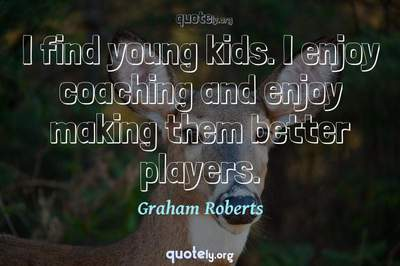 Photo Quote of I find young kids. I enjoy coaching and enjoy making them better players.