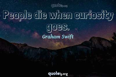 Photo Quote of People die when curiosity goes.