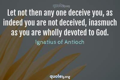 Photo Quote of Let not then any one deceive you, as indeed you are not deceived, inasmuch as you are wholly devoted to God.