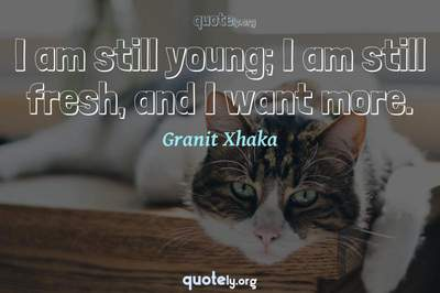 Photo Quote of I am still young; I am still fresh, and I want more.