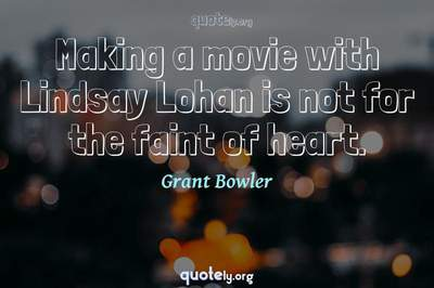 Photo Quote of Making a movie with Lindsay Lohan is not for the faint of heart.