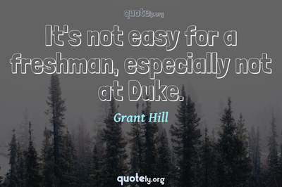 Photo Quote of It's not easy for a freshman, especially not at Duke.