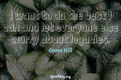 Photo Quote of I want to do the best I can and let everyone else worry about legacies.