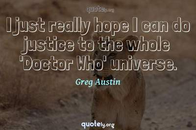 Photo Quote of I just really hope I can do justice to the whole 'Doctor Who' universe.