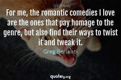 Photo Quote of For me, the romantic comedies I love are the ones that pay homage to the genre, but also find their ways to twist it and tweak it.