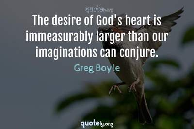 Photo Quote of The desire of God's heart is immeasurably larger than our imaginations can conjure.