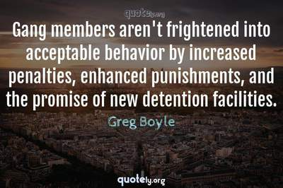 Photo Quote of Gang members aren't frightened into acceptable behavior by increased penalties, enhanced punishments, and the promise of new detention facilities.