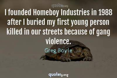 Photo Quote of I founded Homeboy Industries in 1988 after I buried my first young person killed in our streets because of gang violence.