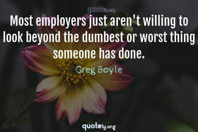 Photo Quote of Most employers just aren't willing to look beyond the dumbest or worst thing someone has done.